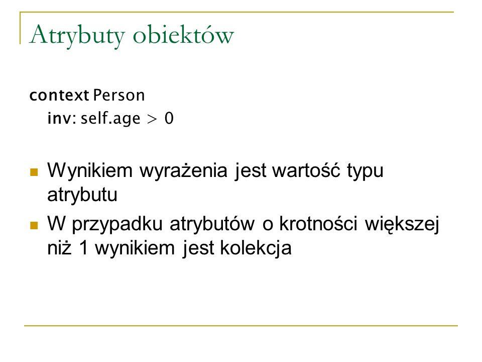 Atrybuty obiektów context Person inv: self.age > 0 Wynikiem wyrażenia jest wartość typu atrybutu W przypadku atrybutów o krotności większej niż 1 wyni