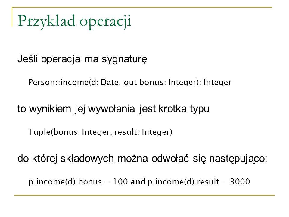 Przykład operacji Jeśli operacja ma sygnaturę Person::income(d: Date, out bonus: Integer): Integer to wynikiem jej wywołania jest krotka typu Tuple(bo