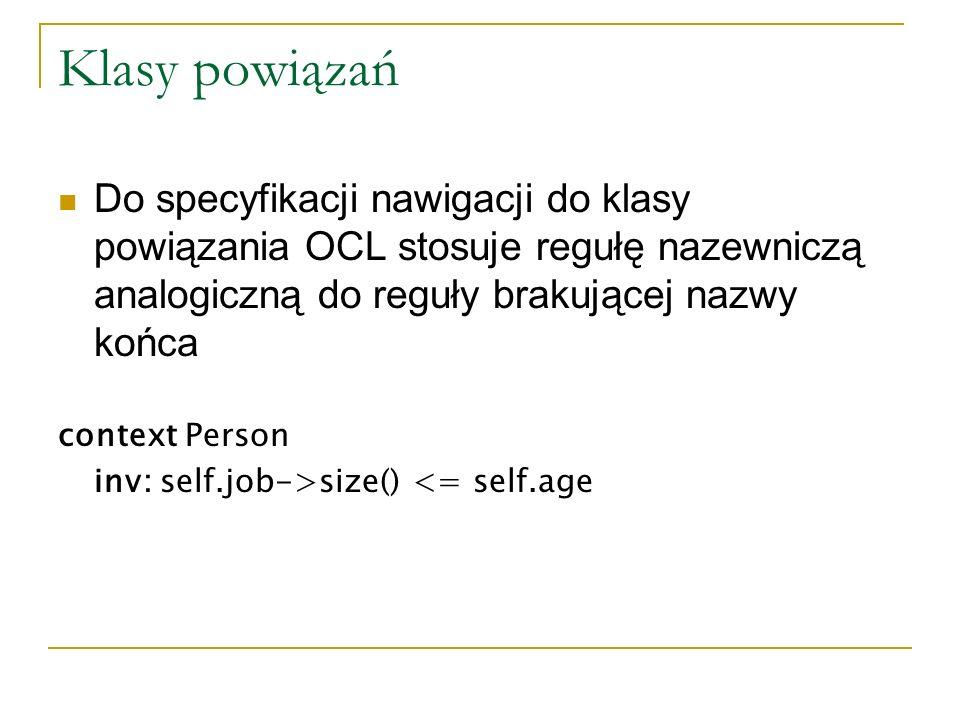 Klasy powiązań Do specyfikacji nawigacji do klasy powiązania OCL stosuje regułę nazewniczą analogiczną do reguły brakującej nazwy końca context Person