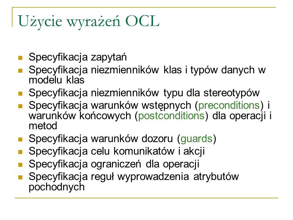 Użycie wyrażeń OCL Specyfikacja zapytań Specyfikacja niezmienników klas i typów danych w modelu klas Specyfikacja niezmienników typu dla stereotypów S