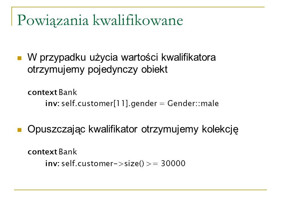 Powiązania kwalifikowane W przypadku użycia wartości kwalifikatora otrzymujemy pojedynczy obiekt context Bank inv: self.customer[11].gender = Gender::