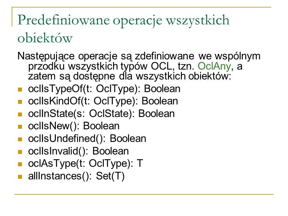 Predefiniowane operacje wszystkich obiektów Następujące operacje są zdefiniowane we wspólnym przodku wszystkich typów OCL, tzn. OclAny, a zatem są dos