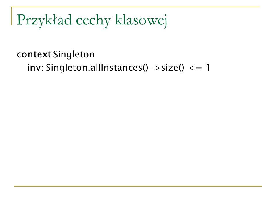 Przykład cechy klasowej context Singleton inv: Singleton.allInstances()->size() <= 1