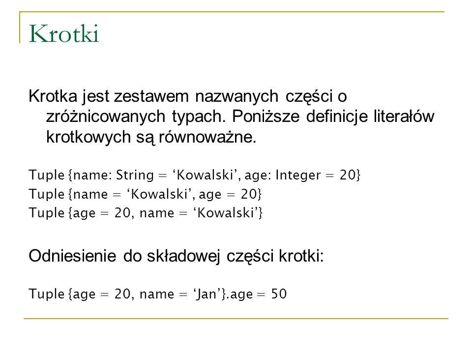 Krotki Krotka jest zestawem nazwanych części o zróżnicowanych typach. Poniższe definicje literałów krotkowych są równoważne. Tuple {name: String = Kow