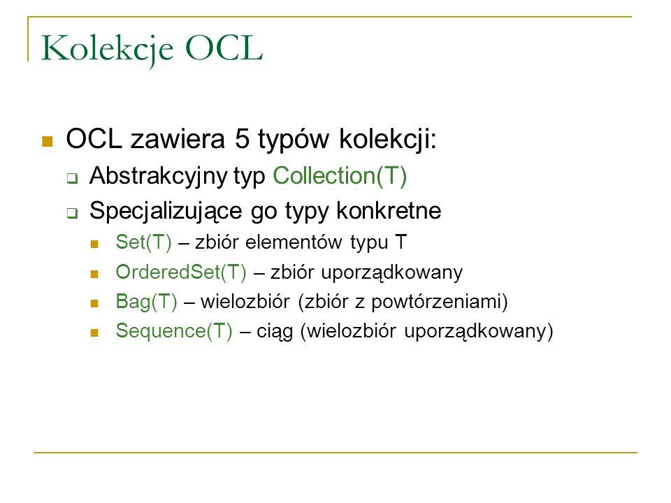 Kolekcje OCL OCL zawiera 5 typów kolekcji: Abstrakcyjny typ Collection(T) Specjalizujące go typy konkretne Set(T) – zbiór elementów typu T OrderedSet(