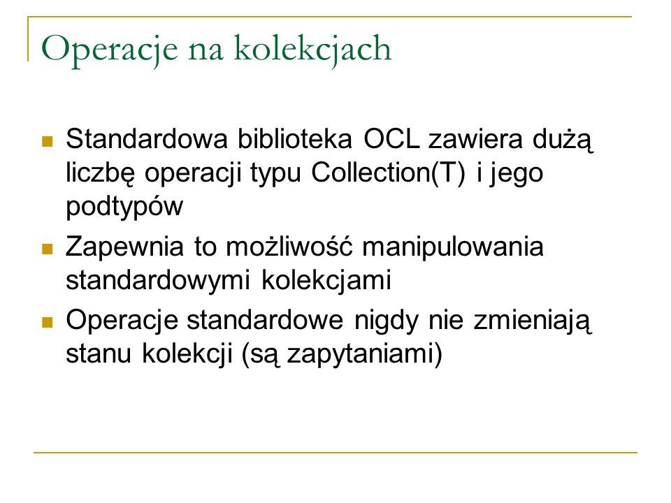 Operacje na kolekcjach Standardowa biblioteka OCL zawiera dużą liczbę operacji typu Collection(T) i jego podtypów Zapewnia to możliwość manipulowania