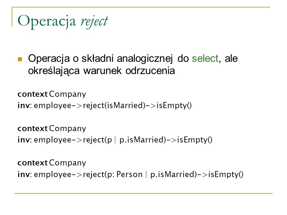 Operacja reject Operacja o składni analogicznej do select, ale określająca warunek odrzucenia context Company inv: employee->reject(isMarried)->isEmpty() context Company inv: employee->reject(p | p.isMarried)->isEmpty() context Company inv: employee->reject(p: Person | p.isMarried)->isEmpty()
