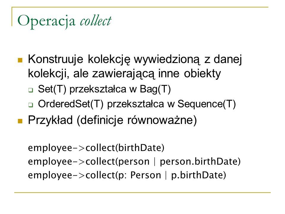 Operacja collect Konstruuje kolekcję wywiedzioną z danej kolekcji, ale zawierającą inne obiekty Set(T) przekształca w Bag(T) OrderedSet(T) przekształc
