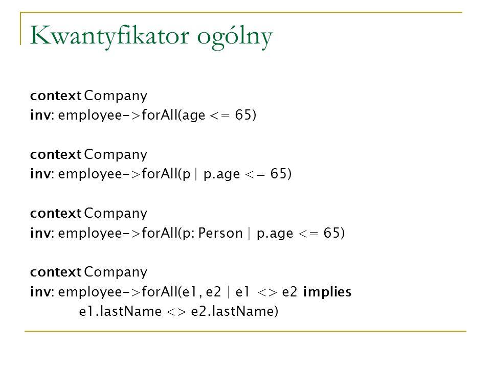 Kwantyfikator ogólny context Company inv: employee->forAll(age <= 65) context Company inv: employee->forAll(p | p.age <= 65) context Company inv: empl