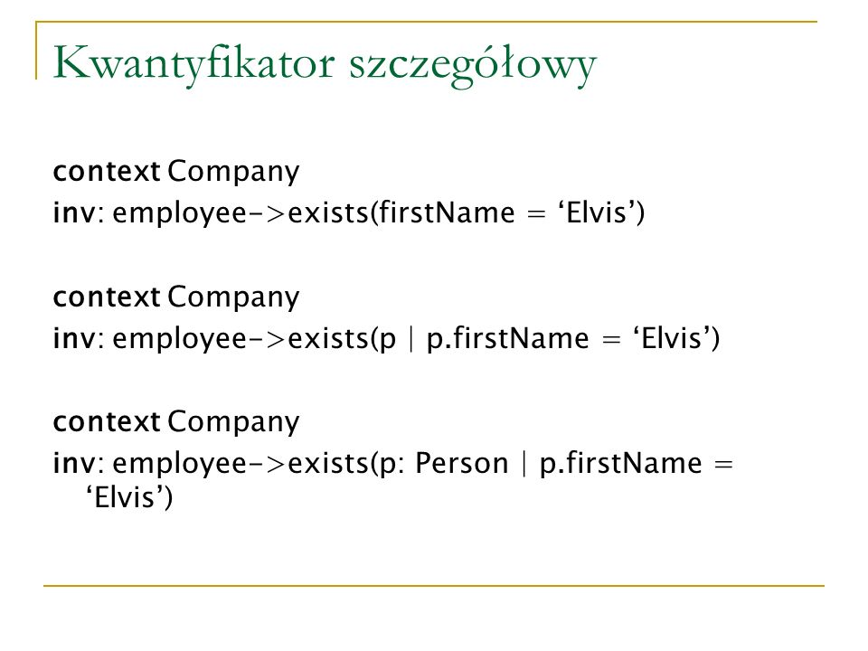 Kwantyfikator szczegółowy context Company inv: employee->exists(firstName = Elvis) context Company inv: employee->exists(p | p.firstName = Elvis) context Company inv: employee->exists(p: Person | p.firstName = Elvis)