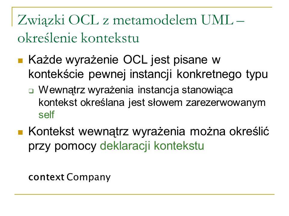 Związki OCL z metamodelem UML – określenie kontekstu Każde wyrażenie OCL jest pisane w kontekście pewnej instancji konkretnego typu Wewnątrz wyrażenia
