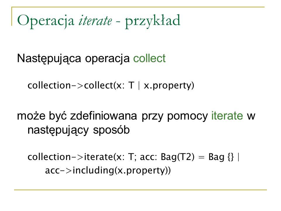 Operacja iterate - przykład Następująca operacja collect collection->collect(x: T | x.property) może być zdefiniowana przy pomocy iterate w następując