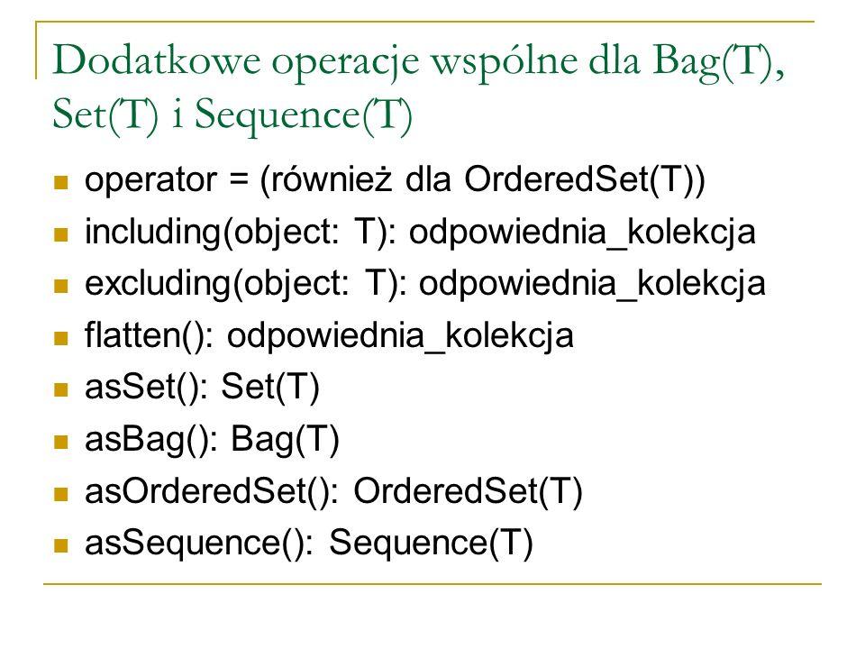 Dodatkowe operacje wspólne dla Bag(T), Set(T) i Sequence(T) operator = (również dla OrderedSet(T)) including(object: T): odpowiednia_kolekcja excludin