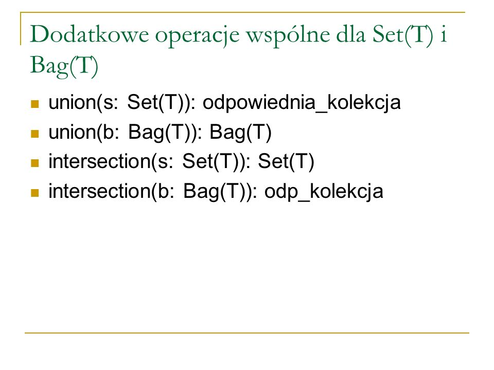 Dodatkowe operacje wspólne dla Set(T) i Bag(T) union(s: Set(T)): odpowiednia_kolekcja union(b: Bag(T)): Bag(T) intersection(s: Set(T)): Set(T) intersection(b: Bag(T)): odp_kolekcja