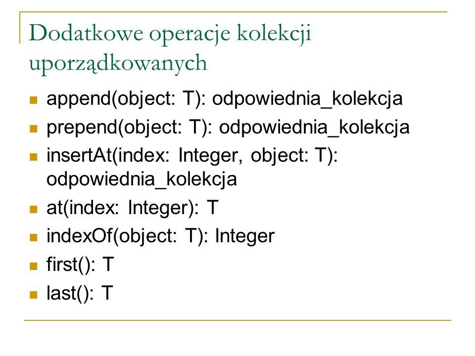 Dodatkowe operacje kolekcji uporządkowanych append(object: T): odpowiednia_kolekcja prepend(object: T): odpowiednia_kolekcja insertAt(index: Integer,