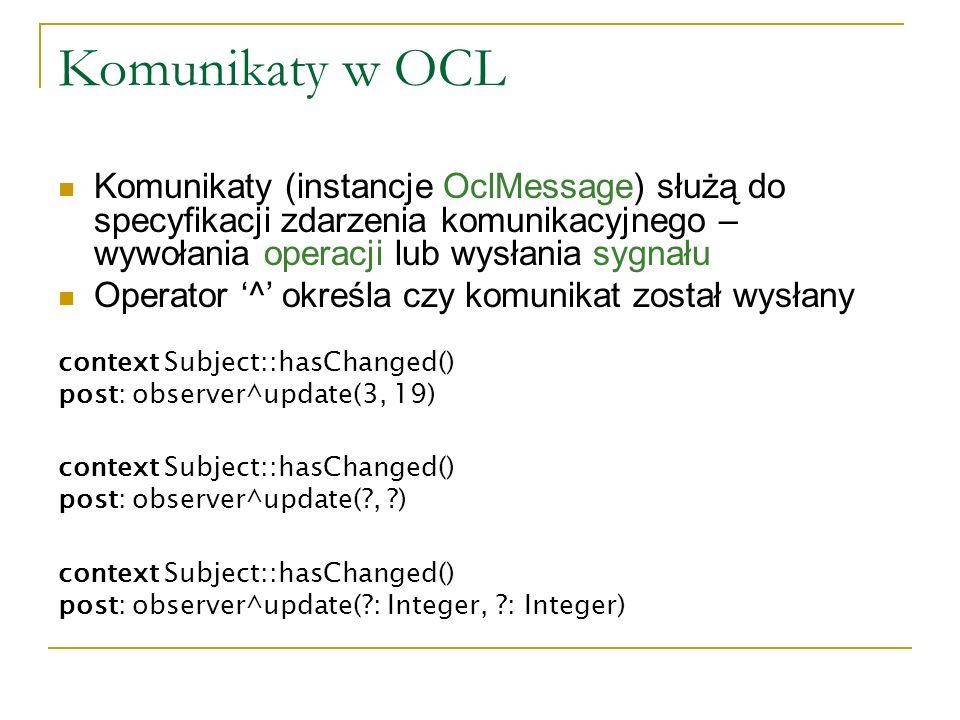 Komunikaty w OCL Komunikaty (instancje OclMessage) służą do specyfikacji zdarzenia komunikacyjnego – wywołania operacji lub wysłania sygnału Operator