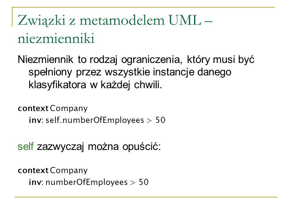 Związki z metamodelem UML – niezmienniki (c.d.) Można zdefiniować symbol zastępujący self: context c: Company inv: c.numberOfEmployees > 50 Ograniczenie może mieć nazwę: context c: Company inv enoughEmployees: c.numberOfEmployees > 50