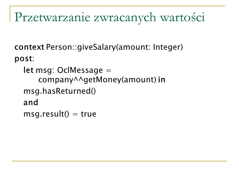 Przetwarzanie zwracanych wartości context Person::giveSalary(amount: Integer) post: let msg: OclMessage = company^^getMoney(amount) in msg.hasReturned() and msg.result() = true