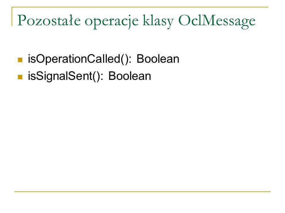 Pozostałe operacje klasy OclMessage isOperationCalled(): Boolean isSignalSent(): Boolean