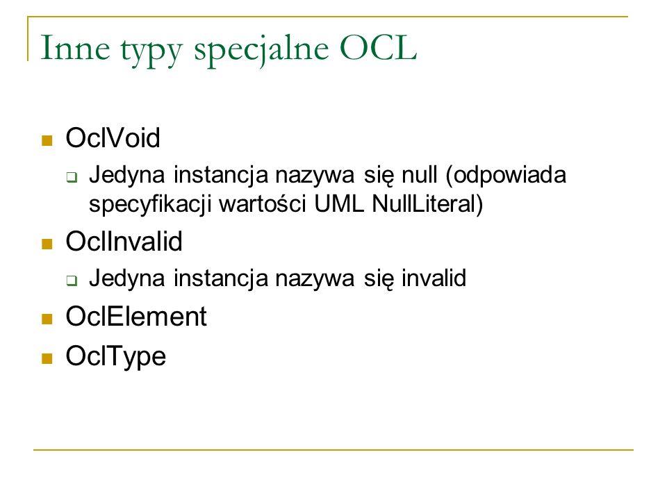 Inne typy specjalne OCL OclVoid Jedyna instancja nazywa się null (odpowiada specyfikacji wartości UML NullLiteral) OclInvalid Jedyna instancja nazywa