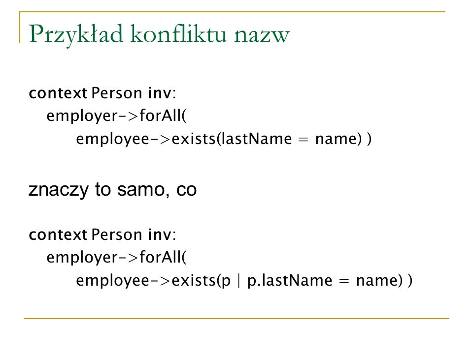 Przykład konfliktu nazw context Person inv: employer->forAll( employee->exists(lastName = name) ) znaczy to samo, co context Person inv: employer->forAll( employee->exists(p | p.lastName = name) )