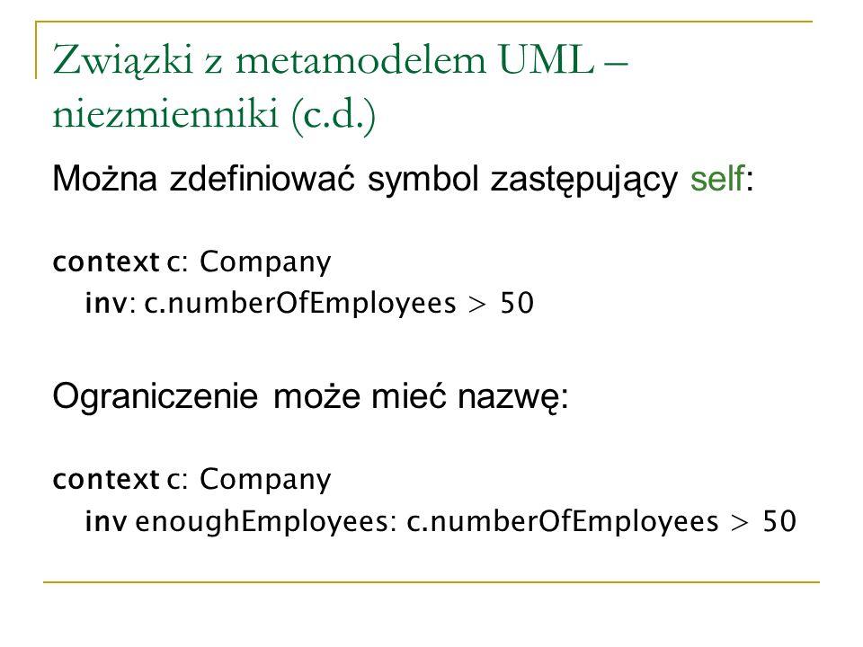 Związki z metamodelem UML – warunki wstępne i końcowe Kontekstem jest operacja lub inna cecha czynnościowa self jest instancją typu, do którego należy dana cecha czynnościowa Słowo zarezerwowane result określa wynik operacji context Type::operation(par1: T1,...): ReturnType pre:...
