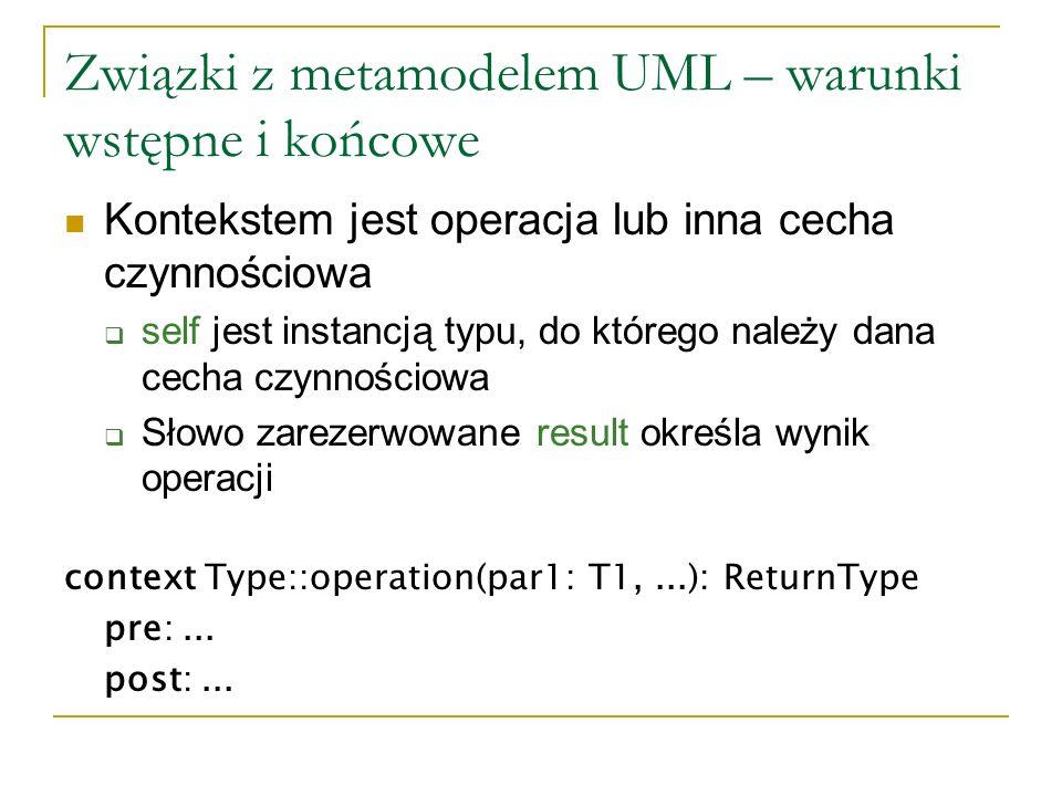 Związki z metamodelem UML – warunki wstępne i końcowe (c.d.) Przykład warunku końcowego: context Person::income(d: Date): Integer post: result = 5000 Warunki wstępne i końcowe mogą mieć nazwy: context ClassA::op(par: T): ReturnType pre parameterOk: par > 63 post resultOk: result = par + 23