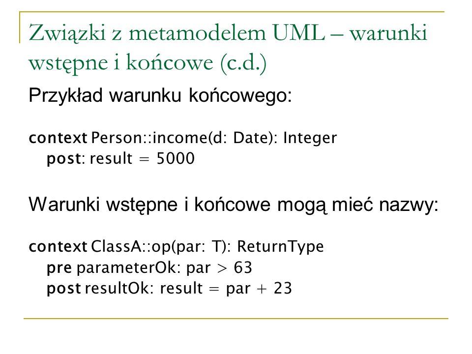 Związki z metamodelem UML – warunki wstępne i końcowe (c.d.) Przykład warunku końcowego: context Person::income(d: Date): Integer post: result = 5000