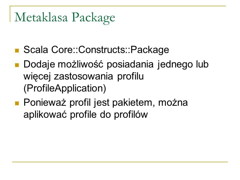 Metaklasa Package Scala Core::Constructs::Package Dodaje możliwość posiadania jednego lub więcej zastosowania profilu (ProfileApplication) Ponieważ pr