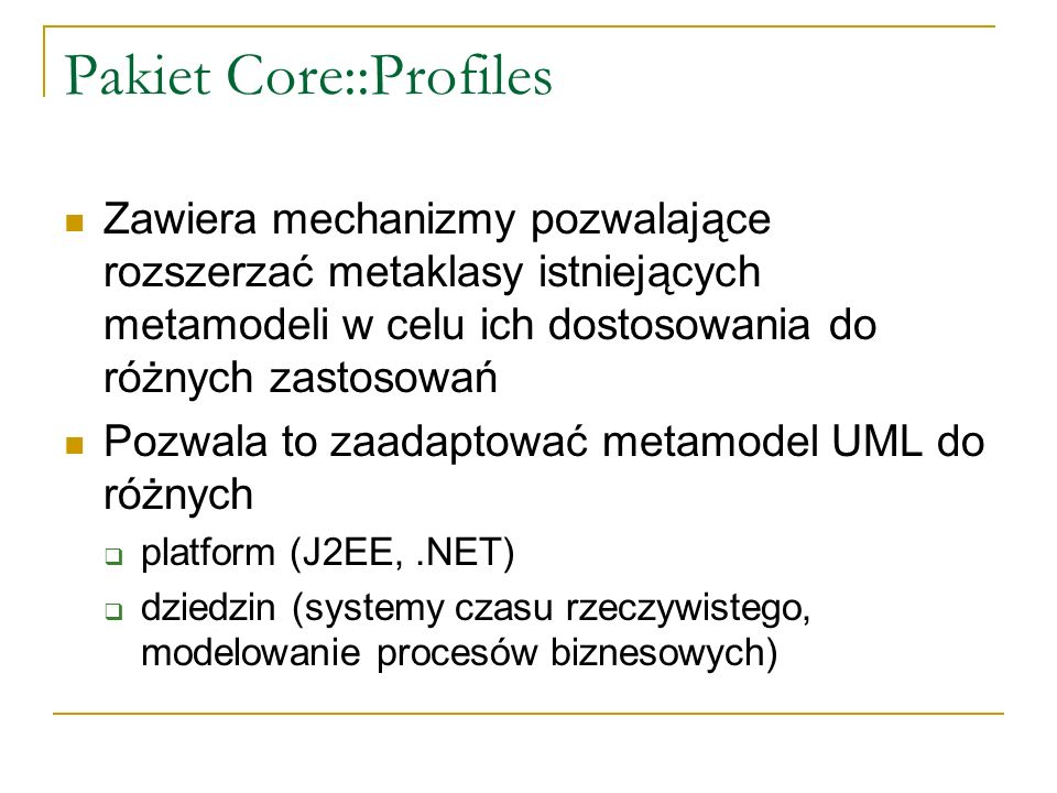 Pakiet Core::Profiles Zawiera mechanizmy pozwalające rozszerzać metaklasy istniejących metamodeli w celu ich dostosowania do różnych zastosowań Pozwal