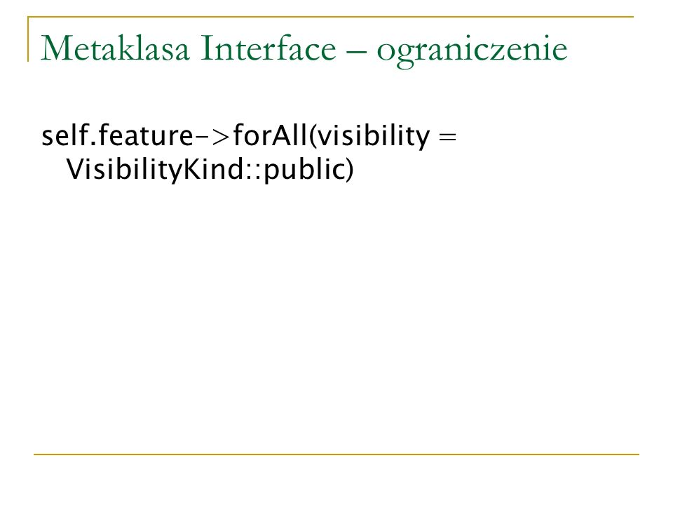 Metaklasa Interface – ograniczenie self.feature->forAll(visibility = VisibilityKind::public)
