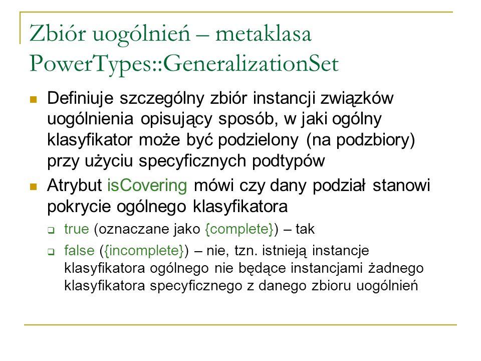 Zbiór uogólnień – metaklasa PowerTypes::GeneralizationSet Definiuje szczególny zbiór instancji związków uogólnienia opisujący sposób, w jaki ogólny kl