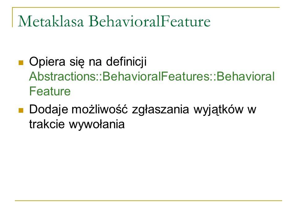 Metaklasa BehavioralFeature Opiera się na definicji Abstractions::BehavioralFeatures::Behavioral Feature Dodaje możliwość zgłaszania wyjątków w trakci