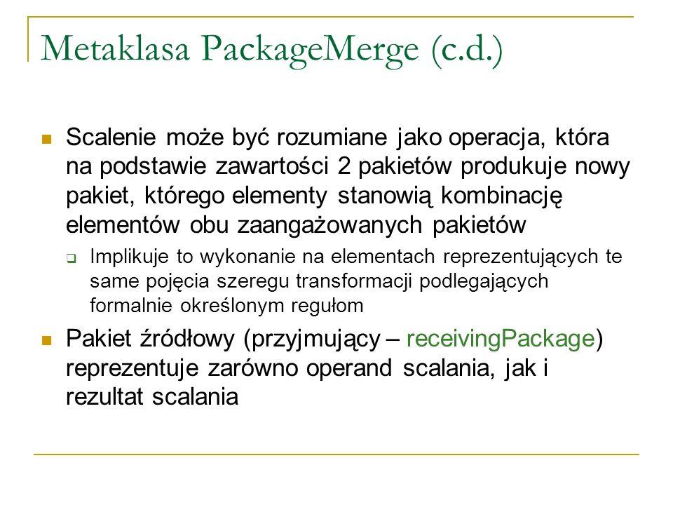 Metaklasa PackageMerge (c.d.) Scalenie może być rozumiane jako operacja, która na podstawie zawartości 2 pakietów produkuje nowy pakiet, którego eleme