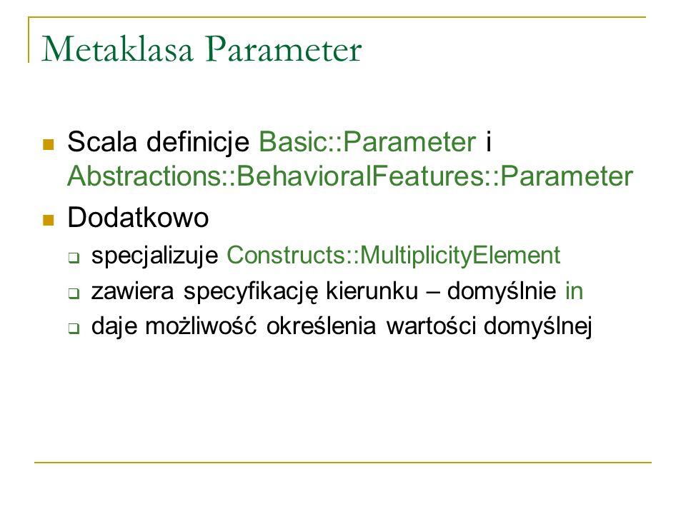Metaklasa Parameter Scala definicje Basic::Parameter i Abstractions::BehavioralFeatures::Parameter Dodatkowo specjalizuje Constructs::MultiplicityElem