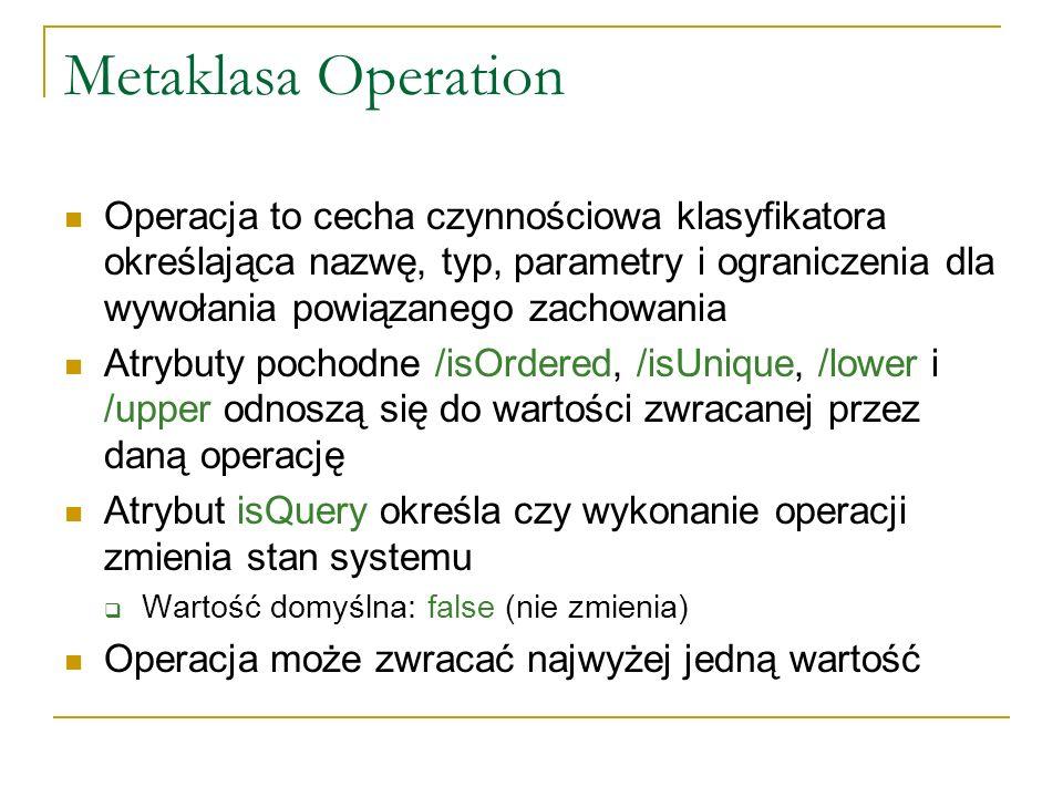 Metaklasa Operation – powiązania /type (pochodny) – określa typ zwracanej wartości redefinedOperation – wskazuje operację przedefiniowywaną przez daną operację raisedException – określa typy zgłaszanych wyjątków precondition – ograniczenia stanu systemu, które muszą być spełnione w momencie wywołania operacji każda implementacja operacji może zakładać ich spełnienie postcondition – ograniczenia określające stan systemu po pomyślnym zakończeniu operacji (o ile spełnione były warunki wstępne) każda implementacja operacji musi gwarantować ich spełnienie bodyCondition – opcjonalne ograniczenie na zwracaną wartość może być przedefiniowane (w przeciwieństwie do postcondition) tylko dla isQuery = true