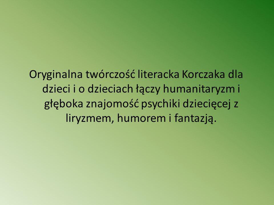 Oryginalna twórczość literacka Korczaka dla dzieci i o dzieciach łączy humanitaryzm i głęboka znajomość psychiki dziecięcej z liryzmem, humorem i fant