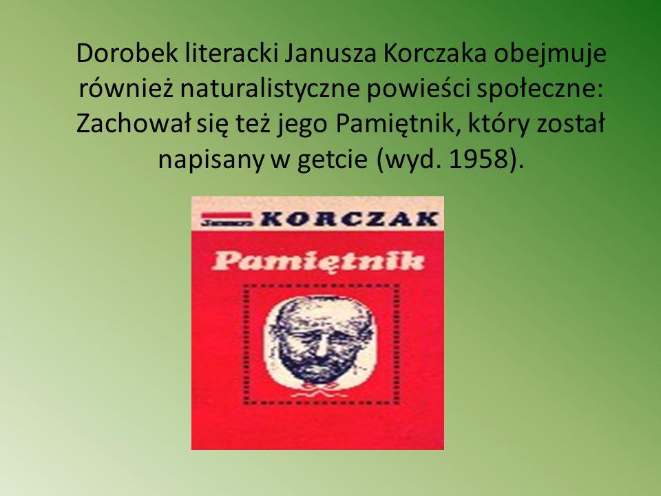 Dorobek literacki Janusza Korczaka obejmuje również naturalistyczne powieści społeczne: Zachował się też jego Pamiętnik, który został napisany w getci