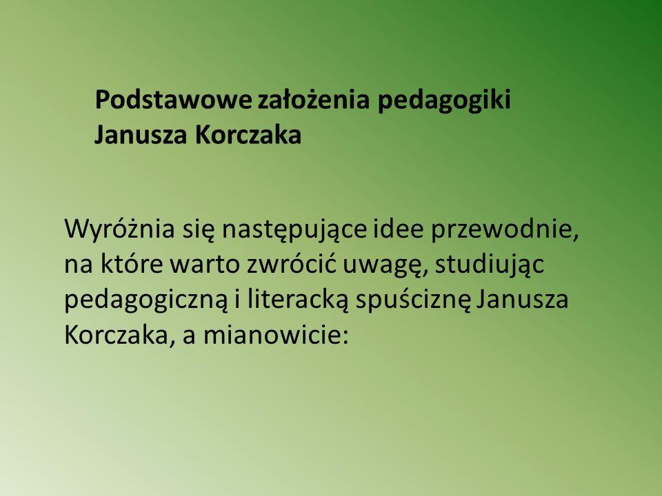 Podstawowe założenia pedagogiki Janusza Korczaka Wyróżnia się następujące idee przewodnie, na które warto zwrócić uwagę, studiując pedagogiczną i lite