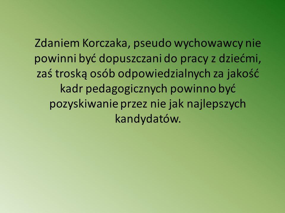 Zdaniem Korczaka, pseudo wychowawcy nie powinni być dopuszczani do pracy z dziećmi, zaś troską osób odpowiedzialnych za jakość kadr pedagogicznych pow