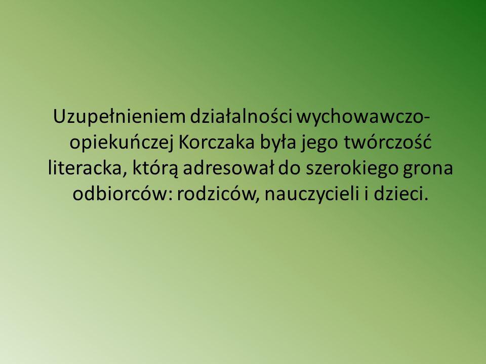 Uzupełnieniem działalności wychowawczo- opiekuńczej Korczaka była jego twórczość literacka, którą adresował do szerokiego grona odbiorców: rodziców, n