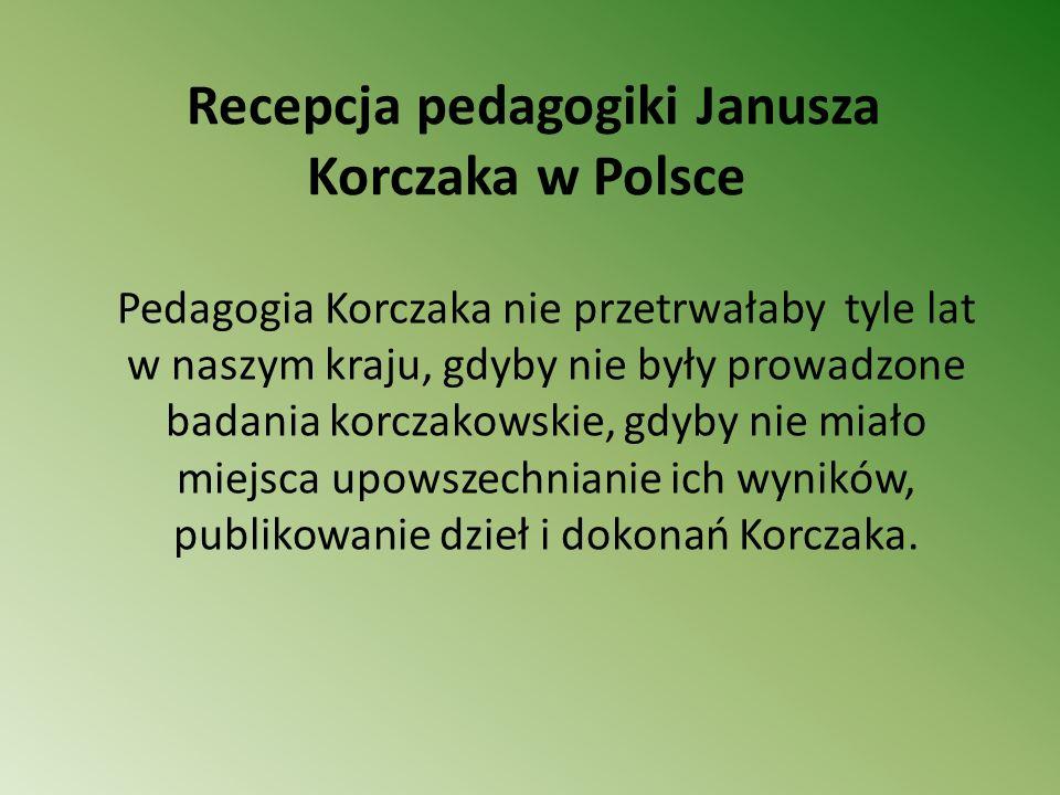 Recepcja pedagogiki Janusza Korczaka w Polsce Pedagogia Korczaka nie przetrwałaby tyle lat w naszym kraju, gdyby nie były prowadzone badania korczakow