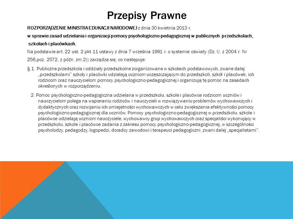 Przepisy Prawne ROZPORZĄDZENIE MINISTRA EDUKACJI NARODOWEJ z dnia 30 kwietnia 2013 r. w sprawie zasad udzielania i organizacji pomocy psychologiczno-p