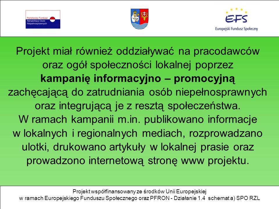 Projekt współfinansowany ze środków Unii Europejskiej w ramach Europejskiego Funduszu Społecznego oraz PFRON - Działanie 1.4 schemat a) SPO RZL Projekt miał również oddziaływać na pracodawców oraz ogół społeczności lokalnej poprzez kampanię informacyjno – promocyjną zachęcającą do zatrudniania osób niepełnosprawnych oraz integrującą je z resztą społeczeństwa.
