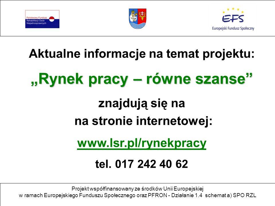 Projekt współfinansowany ze środków Unii Europejskiej w ramach Europejskiego Funduszu Społecznego oraz PFRON - Działanie 1.4 schemat a) SPO RZL Aktualne informacje na temat projektu: Rynek pracy – równe szanse znajdują się na na stronie internetowej: www.lsr.pl/rynekpracy tel.