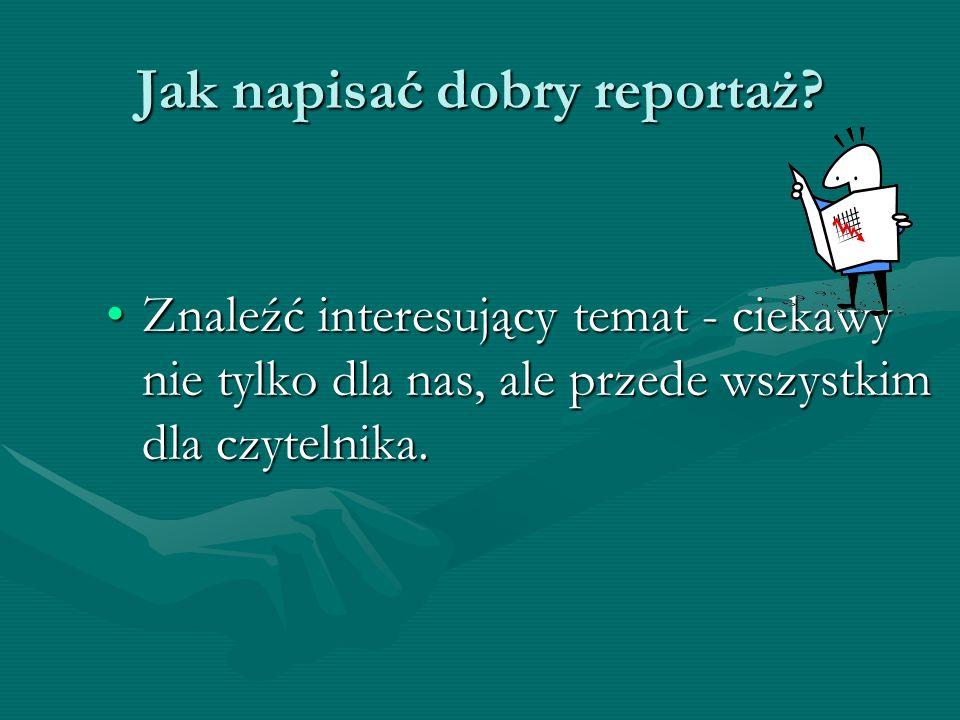 Jak napisać dobry reportaż? Znaleźć interesujący temat - ciekawy nie tylko dla nas, ale przede wszystkim dla czytelnika.Znaleźć interesujący temat - c