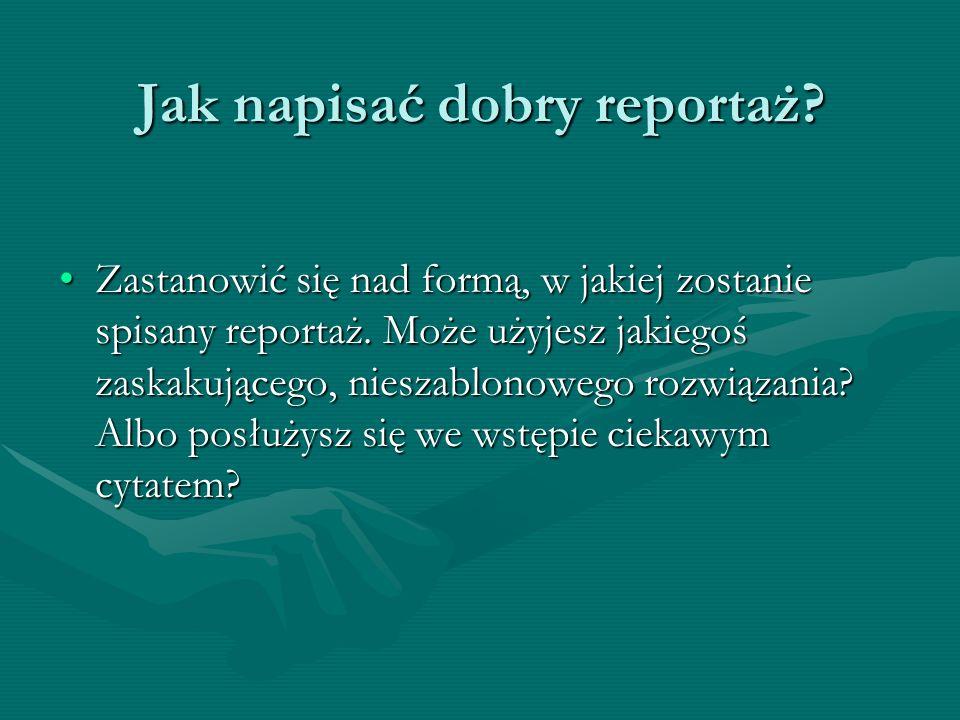 Jak napisać dobry reportaż? Zastanowić się nad formą, w jakiej zostanie spisany reportaż. Może użyjesz jakiegoś zaskakującego, nieszablonowego rozwiąz