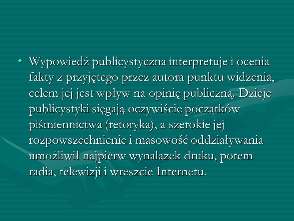 Wypowiedź publicystyczna interpretuje i ocenia fakty z przyjętego przez autora punktu widzenia, celem jej jest wpływ na opinię publiczną. Dzieje publi