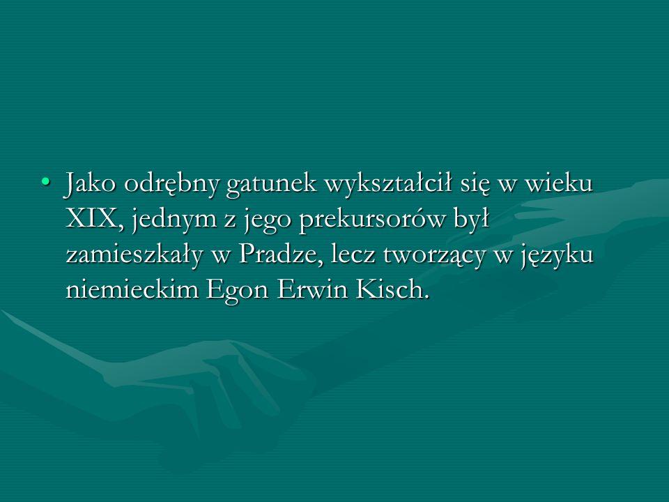 Jako odrębny gatunek wykształcił się w wieku XIX, jednym z jego prekursorów był zamieszkały w Pradze, lecz tworzący w języku niemieckim Egon Erwin Kis