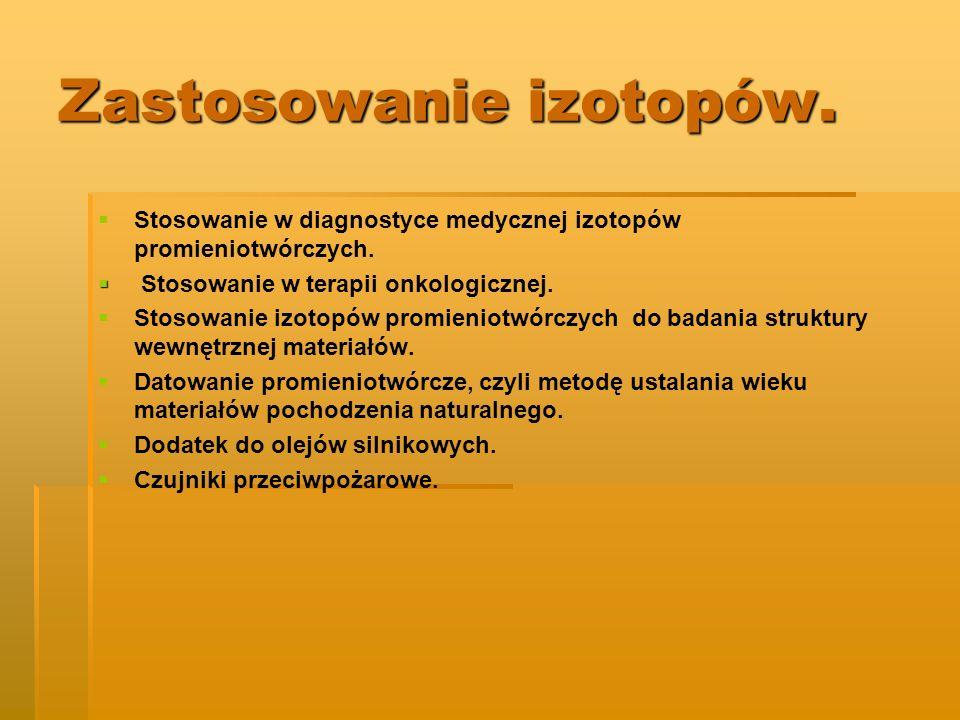 Zastosowanie izotopów. Stosowanie w diagnostyce medycznej izotopów promieniotwórczych. Stosowanie w terapii onkologicznej. Stosowanie izotopów promien